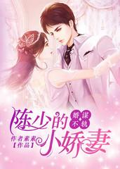 男主是陈逸飞的小说,婚谋不轨:陈少的小娇妻全文完结版免费阅读