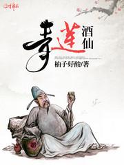 男主是李白的小说,青莲酒仙全文完结版免费阅读  第1张