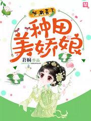 男主是秦子衡的小说,种田美娇娘:爷,有喜了全文完结版免费阅读  第1张